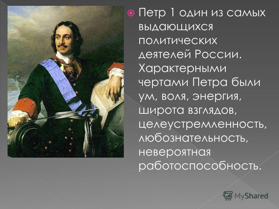 Петр 1 один из самых выдающихся политических деятелей России. Характерными чертами Петра были ум, воля, энергия, широта взглядов, целеустремленность, любознательность, невероятная работоспособность.