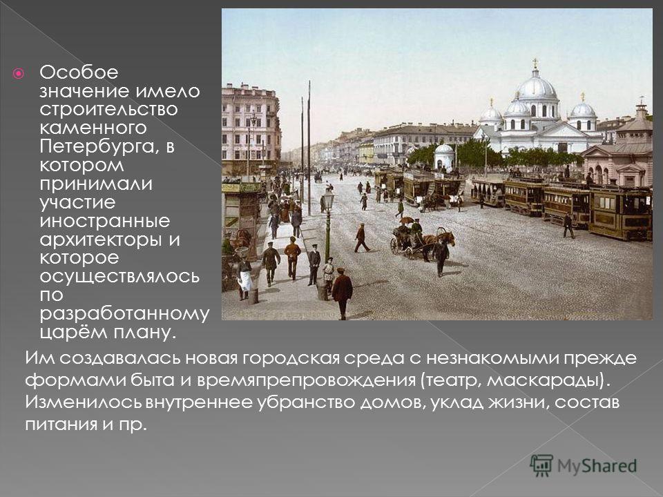 Особое значение имело строительство каменного Петербурга, в котором принимали участие иностранные архитекторы и которое осуществлялось по разработанному царём плану. Им создавалась новая городская среда с незнакомыми прежде формами быта и времяпрепро