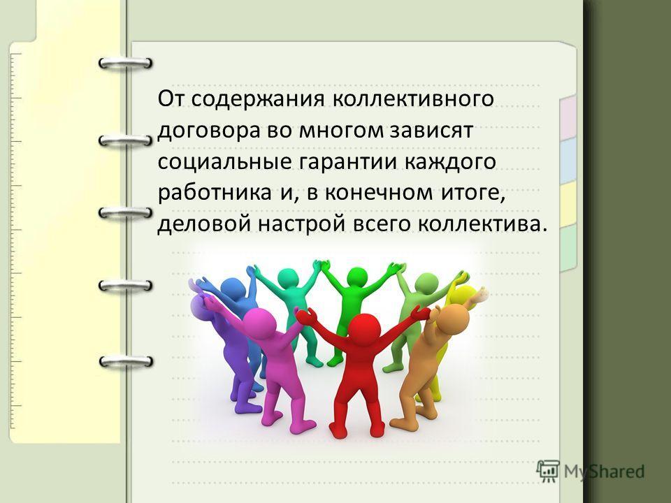 От содержания коллективного договора во многом зависят социальные гарантии каждого работника и, в конечном итоге, деловой настрой всего коллектива.