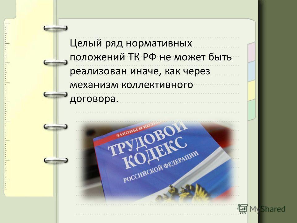 Целый ряд нормативных положений ТК РФ не может быть реализован иначе, как через механизм коллективного договора.