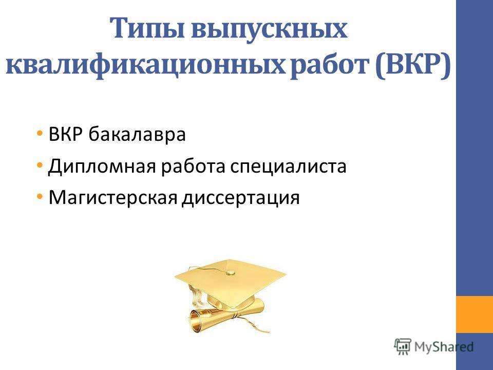 Типы выпускных квалификационных работ (ВКР) ВКР бакалавра Дипломная работа специалиста Магистерская диссертация