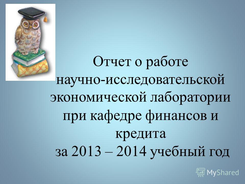 Отчет о работе научно-исследовательской экономической лаборатории при кафедре финансов и кредита за 2013 – 2014 учебный год