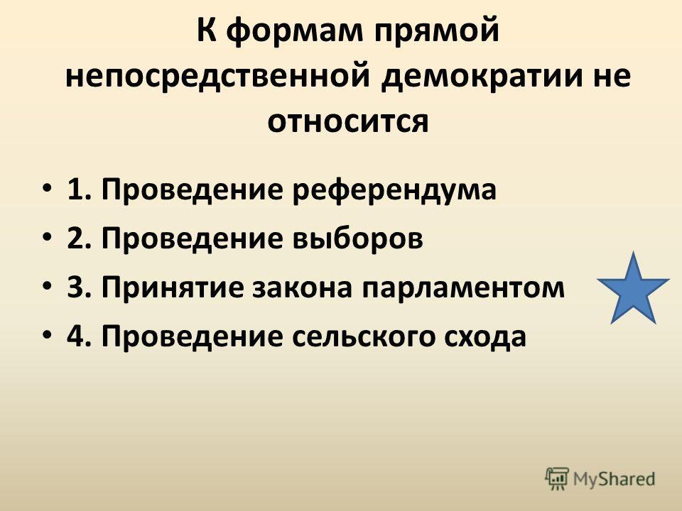 К формам прямой непосредственной демократии не относится 1. Проведение референдума 2. Проведение выборов 3. Принятие закона парламентом 4. Проведение сельского схода