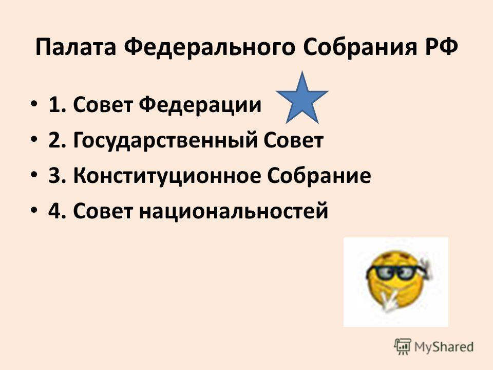 Палата Федерального Собрания РФ 1. Совет Федерации 2. Государственный Совет 3. Конституционное Собрание 4. Совет национальностей