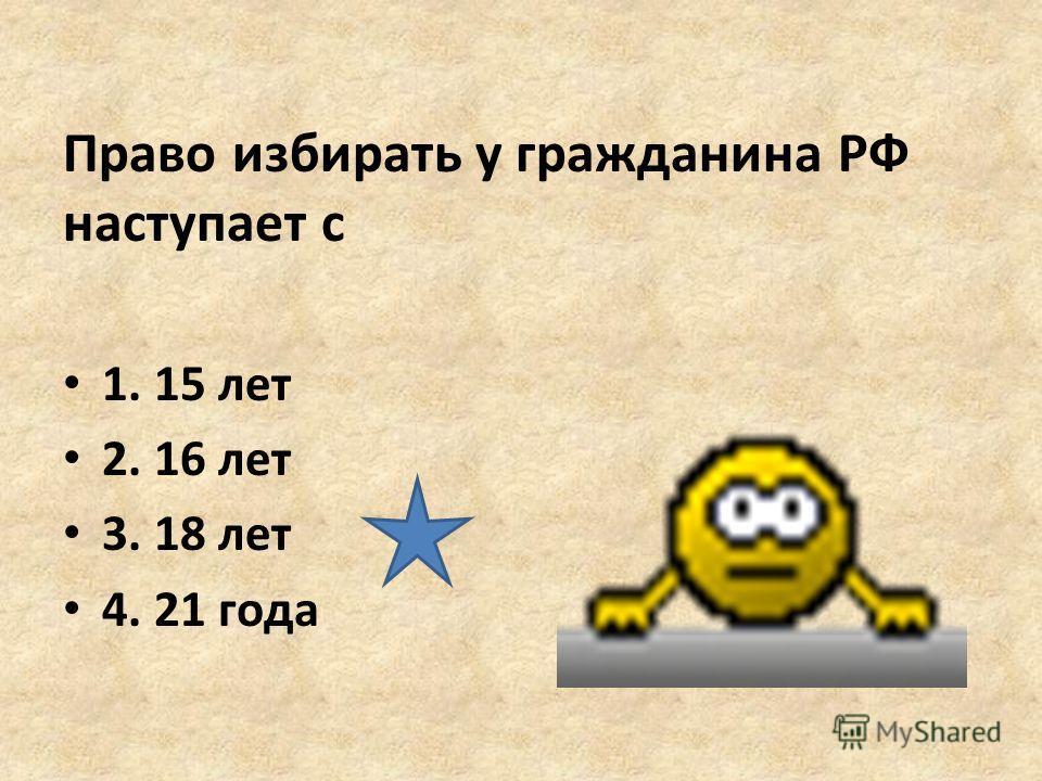 Право избирать у гражданина РФ наступает с 1. 15 лет 2. 16 лет 3. 18 лет 4. 21 года