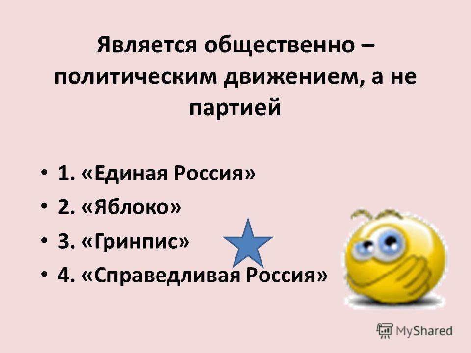 Является общественно – политическим движением, а не партией 1. «Единая Россия» 2. «Яблоко» 3. «Гринпис» 4. «Справедливая Россия»