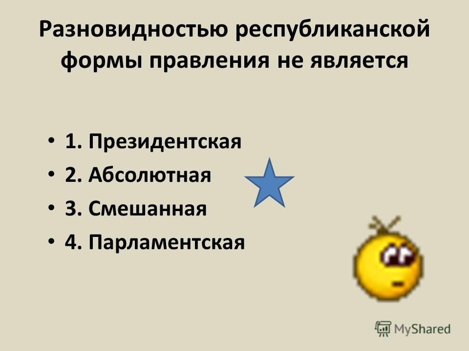Разновидностью республиканской формы правления не является 1. Президентская 2. Абсолютная 3. Смешанная 4. Парламентская