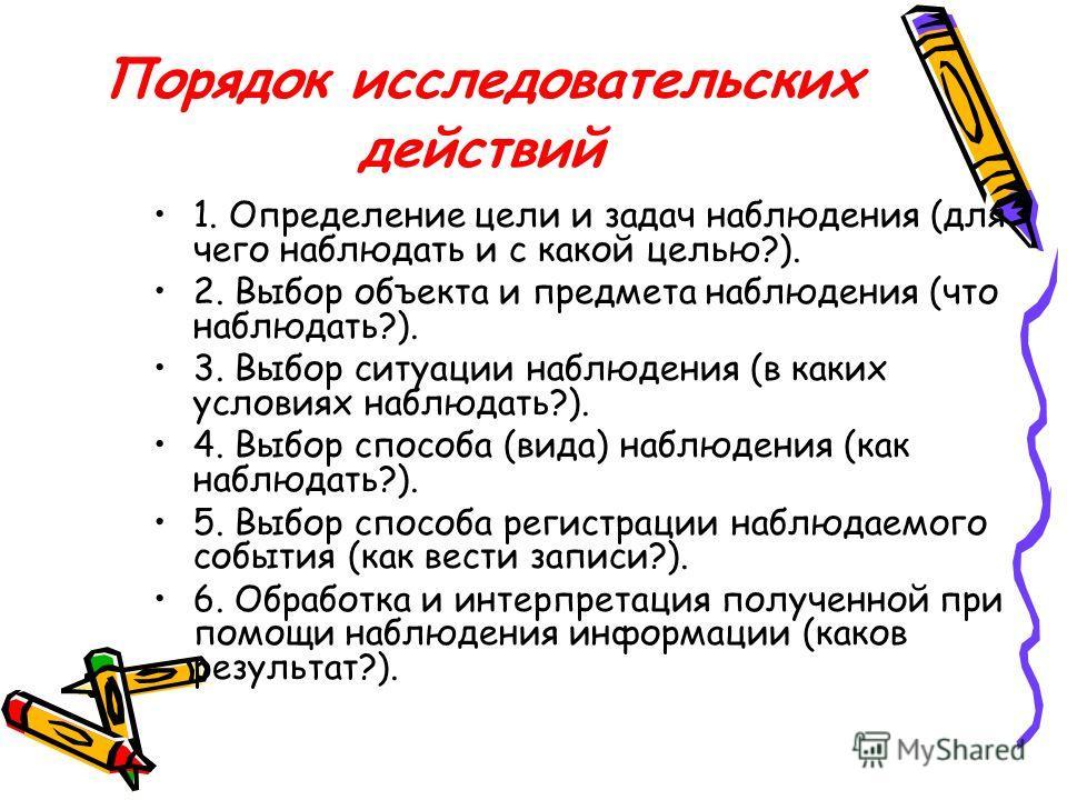 Порядок исследовательских действий 1. Определение цели и задач наблюдения (для чего наблюдать и с какой целью?). 2. Выбор объекта и предмета наблюдения (что наблюдать?). 3. Выбор ситуации наблюдения (в каких условиях наблюдать?). 4. Выбор способа (ви
