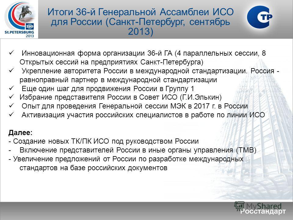 Итоги 36-й Генеральной Ассамблеи ИСО для России (Санкт-Петербург, сентябрь 2013) Инновационная форма организации 36-й ГА (4 параллельных сессии, 8 Открытых сессий на предприятиях Санкт-Петербурга) Укрепление авторитета России в международной стандарт