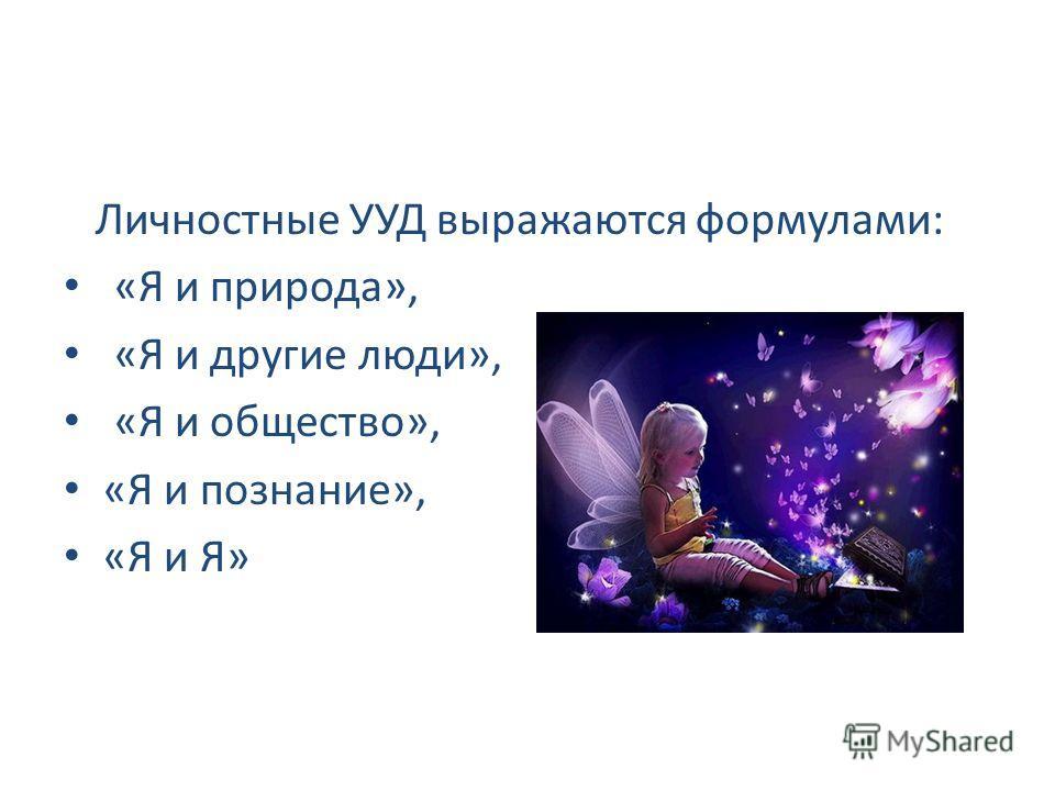 Личностные УУД выражаются формулами: «Я и природа», «Я и другие люди», «Я и общество», «Я и познание», «Я и Я»