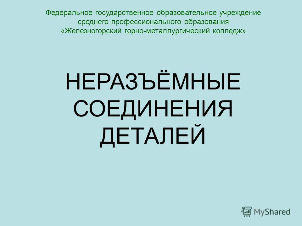 Федеральное государственное образовательное учреждение среднего профессионального образования «Железногорский горно-металлургический колледж» НЕРАЗЪЁМНЫЕ СОЕДИНЕНИЯ ДЕТАЛЕЙ