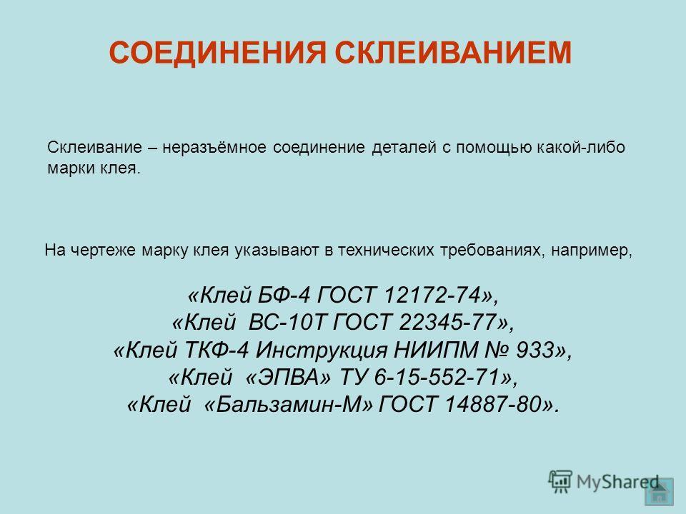 Склеивание – неразъёмное соединение деталей с помощью какой-либо марки клея. СОЕДИНЕНИЯ СКЛЕИВАНИЕМ На чертеже марку клея указывают в технических требованиях, например, «Клей БФ-4 ГОСТ 12172-74», «Клей ВС-10Т ГОСТ 22345-77», «Клей ТКФ-4 Инструкция НИ