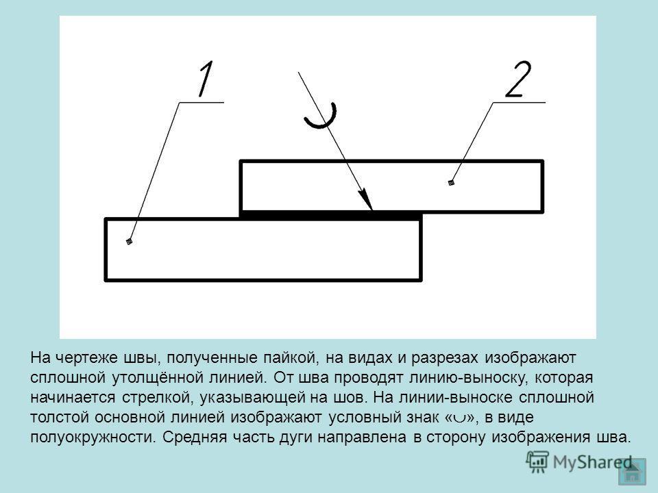 На чертеже швы, полученные пайкой, на видах и разрезах изображают сплошной утолщённой линией. От шва проводят линию-выноску, которая начинается стрелкой, указывающей на шов. На линии-выноске сплошной толстой основной линией изображают условный знак «