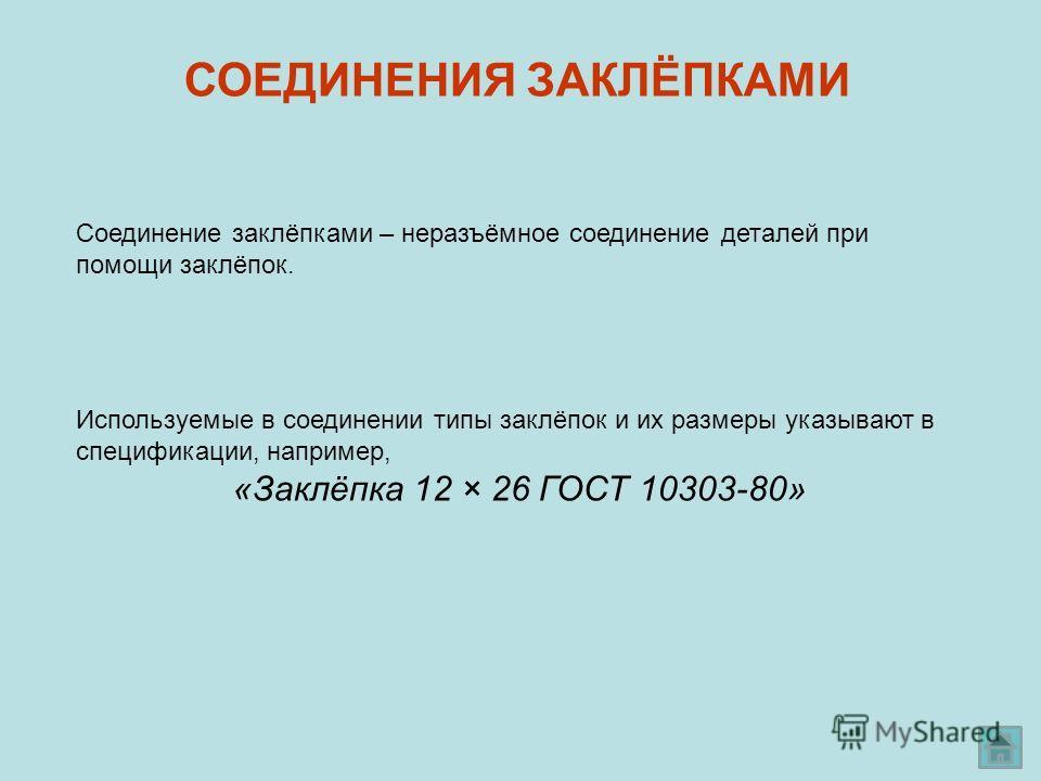 СОЕДИНЕНИЯ ЗАКЛЁПКАМИ Соединение заклёпками – неразъёмное соединение деталей при помощи заклёпок. Используемые в соединении типы заклёпок и их размеры указывают в спецификации, например, «Заклёпка 12 × 26 ГОСТ 10303-80»