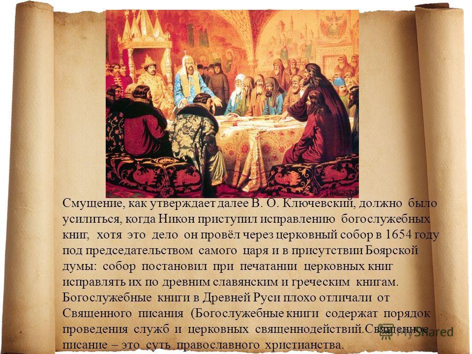 Смущение, как утверждает далее В. О. Ключевский, должно было усилиться, когда Никон приступил исправлению богослужебных книг, хотя это дело он провёл через церковный собор в 1654 году под председательством самого царя и в присутствии Боярской думы: с