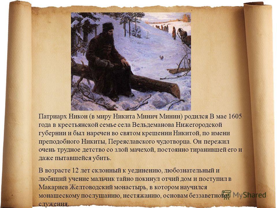 Патриарх Никон (в миру Никита Минич Минин) родился В мае 1605 года в крестьянской семье села Вельдеманова Нижегородской губернии и был наречен во святом крещении Никитой, по имени преподобного Никиты, Переяславского чудотворца. Он пережил очень трудн