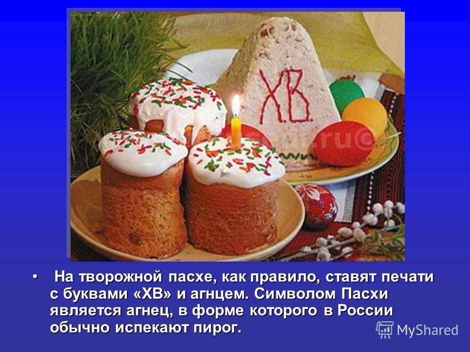 На творожной пасхе, как правило, ставят печати с буквами «ХВ» и агнцем. Символом Пасхи является агнец, в форме которого в России обычно истекают пирог. На творожной пасхе, как правило, ставят печати с буквами «ХВ» и агнцем. Символом Пасхи является аг