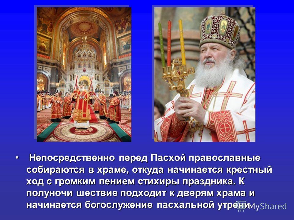Непосредственно перед Пасхой православные собираются в храме, откуда начинается крестный ход с громким пением стихиры праздника. К полуночи шествие подходит к дверям храма и начинается богослужение пасхальной утрени Непосредственно перед Пасхой право
