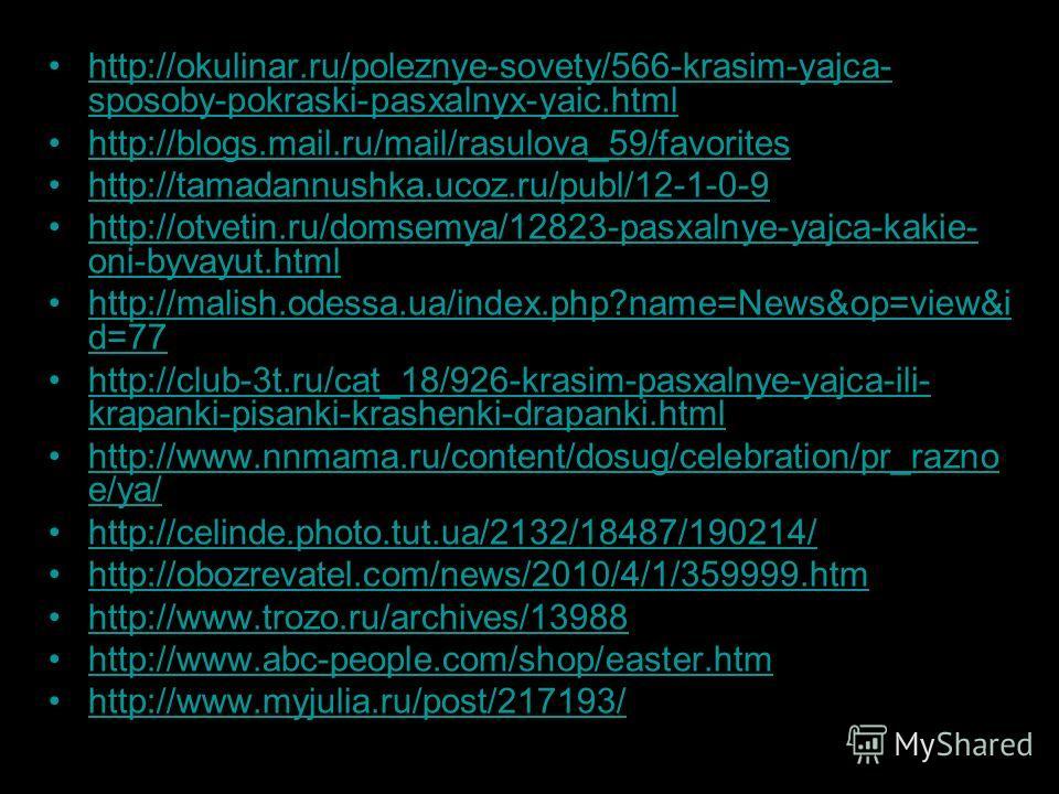 http://okulinar.ru/poleznye-sovety/566-krasim-yajca- sposoby-pokraski-pasxalnyx-yaic.htmlhttp://okulinar.ru/poleznye-sovety/566-krasim-yajca- sposoby-pokraski-pasxalnyx-yaic.html http://blogs.mail.ru/mail/rasulova_59/favorites http://tamadannushka.uc