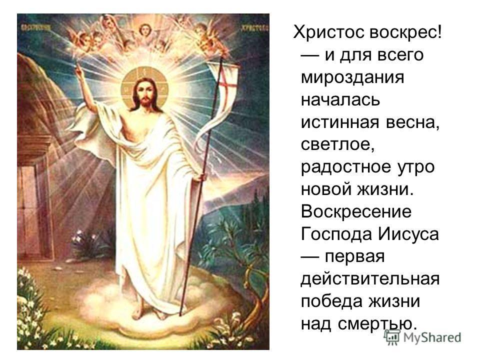 Христос воскрес! и для всего мироздания началась истинная весна, светлое, радостное утро новой жизни. Воскресение Господа Иисуса первая действительная победа жизни над смертью.