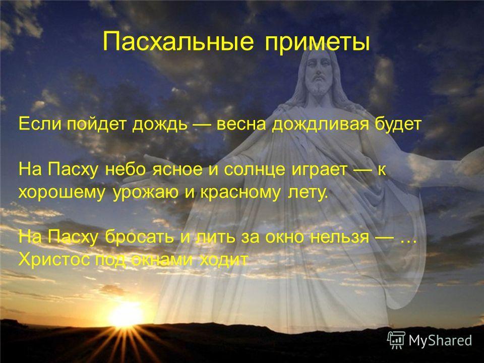 Пасхальные приметы Если пойдет дождь весна дождливая будет На Пасху небо ясное и солнце играет к хорошему урожаю и красному лету. На Пасху бросать и лить за окно нельзя … Христос под окнами ходит