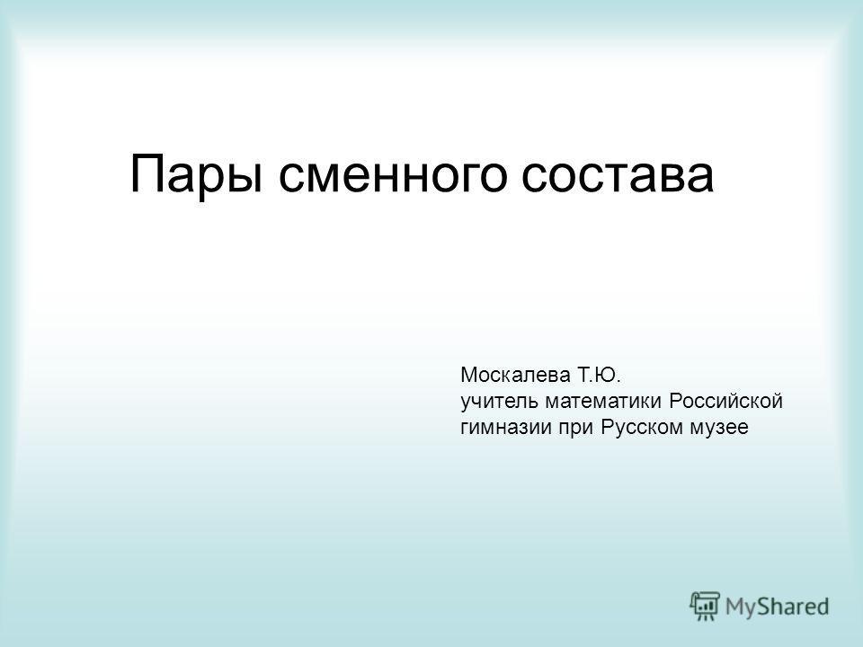 Пары сменного состава Москалева Т.Ю. учитель математики Российской гимназии при Русском музее