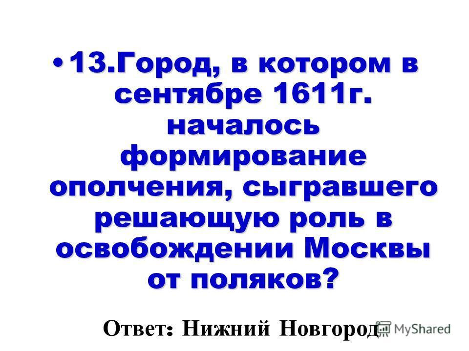 13.Город, в котором в сентябре 1611 г. началось формирование ополчения, сыгравшего решающую роль в освобождении Москвы от поляков?13.Город, в котором в сентябре 1611 г. началось формирование ополчения, сыгравшего решающую роль в освобождении Москвы о