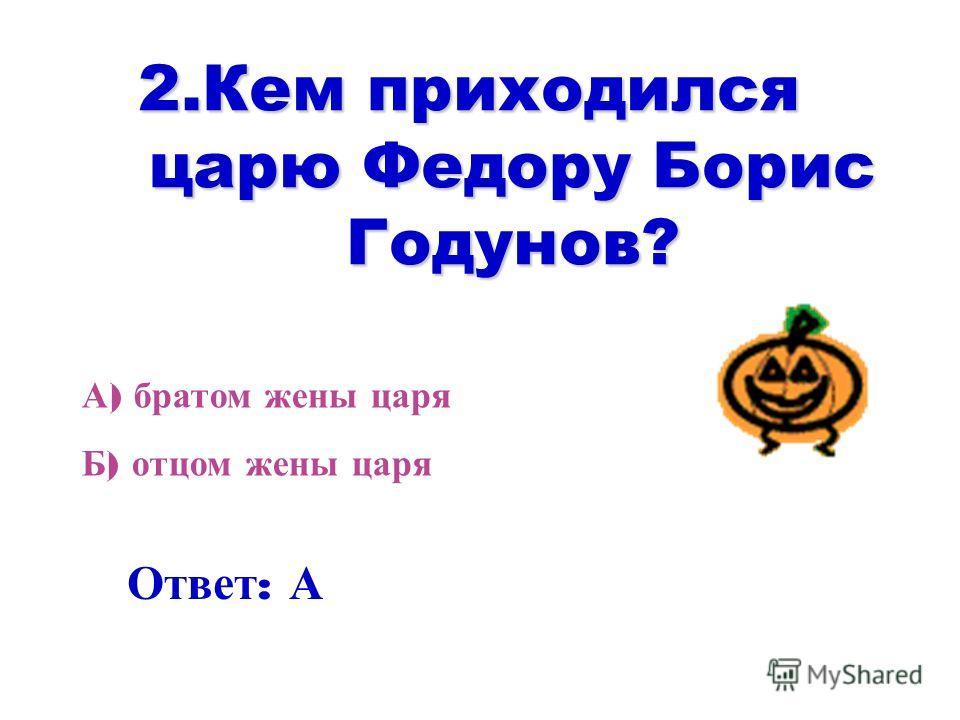 2. Кем приходился царю Федору Борис Годунов? А ) братом жены царя Б ) отцом жены царя Ответ : А