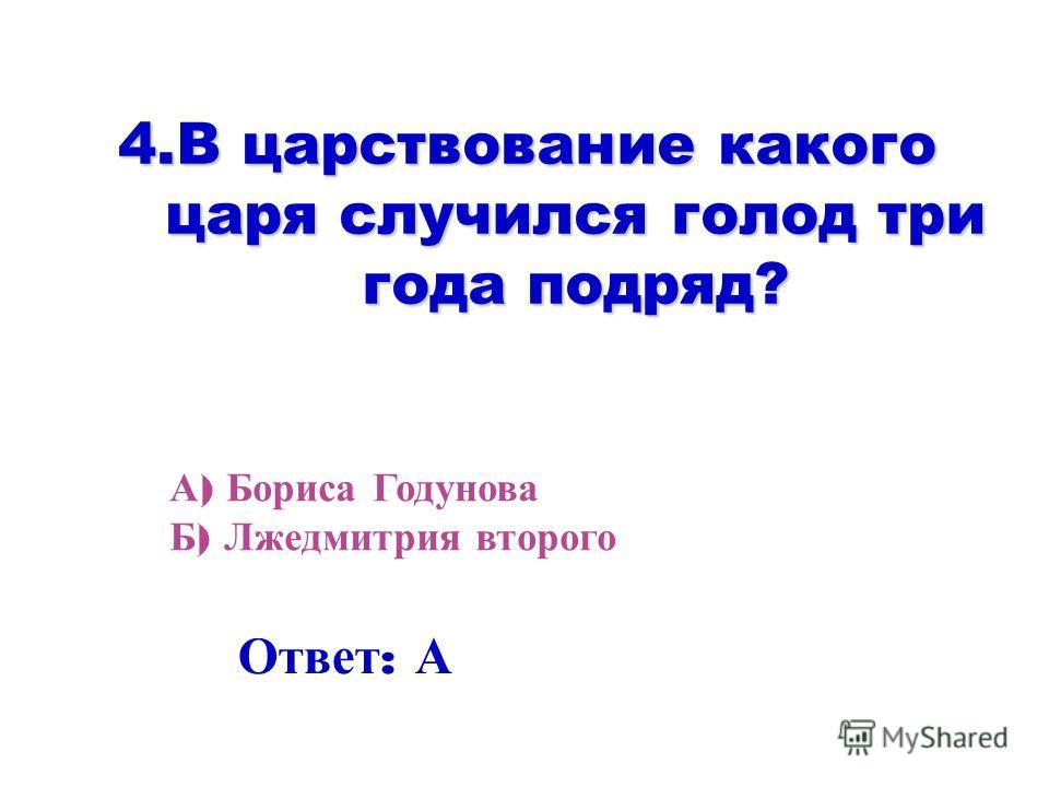 4. В царствование какого царя случился голод три года подряд? А ) Бориса Годунова Б ) Лжедмитрия второго Ответ : А