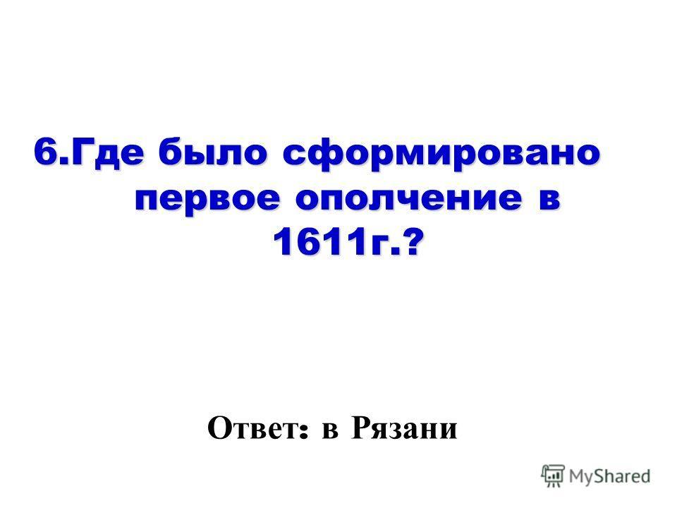6. Где было сформировано первое ополчение в 1611 г.? Ответ : в Рязани