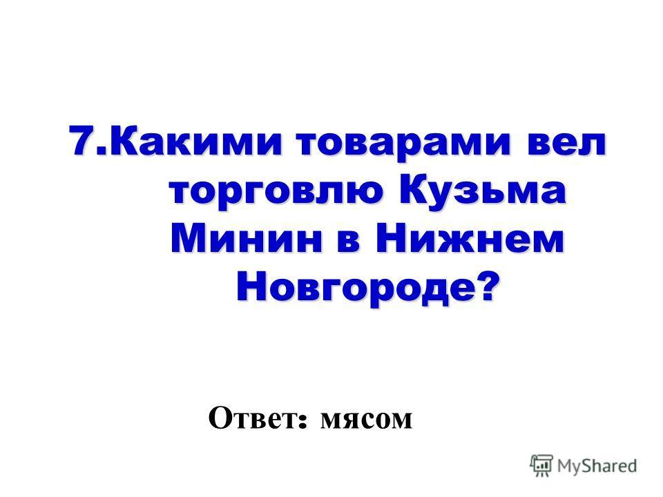 7. Какими товарами вел торговлю Кузьма Минин в Нижнем Новгороде? Ответ : мясом