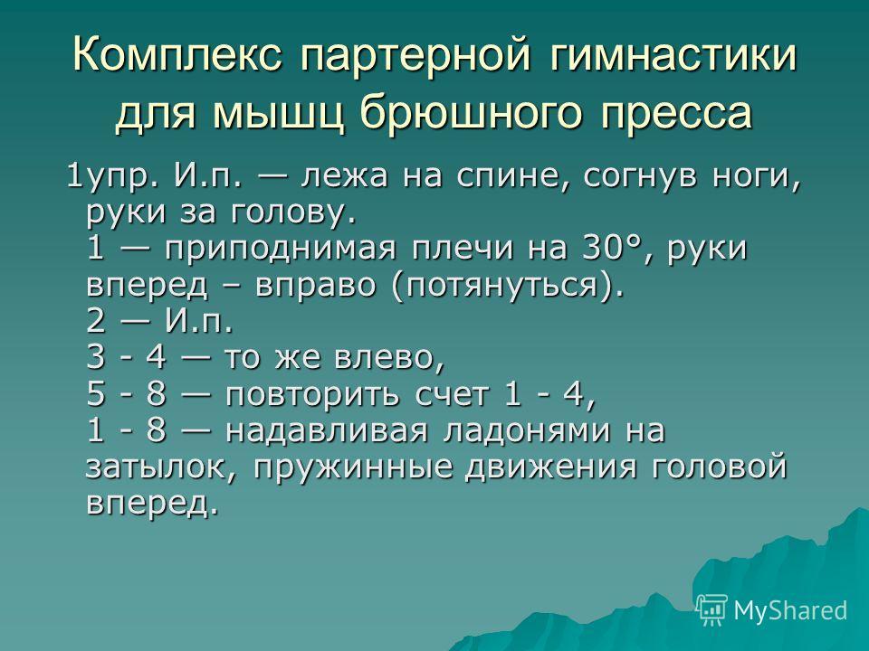 Комплекс партерной гимнастики для мышц брюшного пресса 1 упр. И.п. лежа на спине, согнув ноги, руки за голову. 1 приподнимая плечи на 30°, руки вперед – вправо (потянуться). 2 И.п. 3 - 4 то же влево, 5 - 8 повторить счет 1 - 4, 1 - 8 надавливая ладон