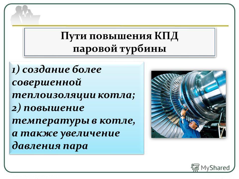 Пути повышения КПД паровой турбины Пути повышения КПД паровой турбины 1) создание более совершенной теплоизоляции котла; 2) повышение температуры в котле, а также увеличение давления пара 1) создание более совершенной теплоизоляции котла; 2) повышени