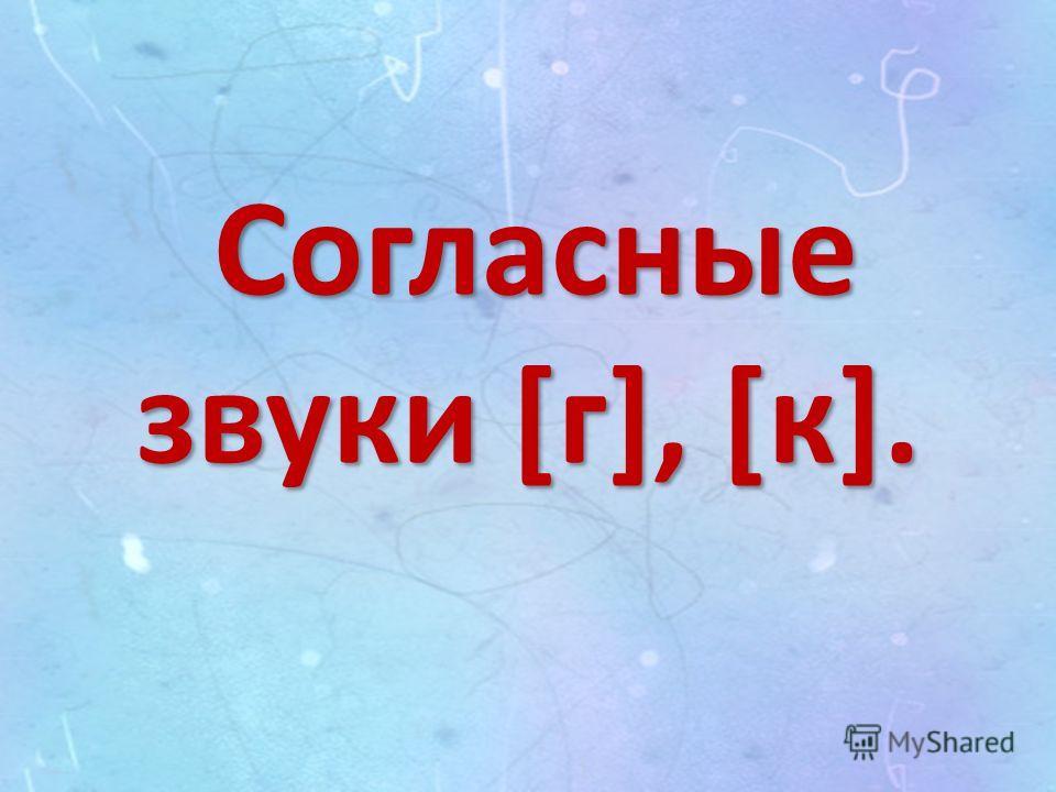 Согласные звуки [г], [к].