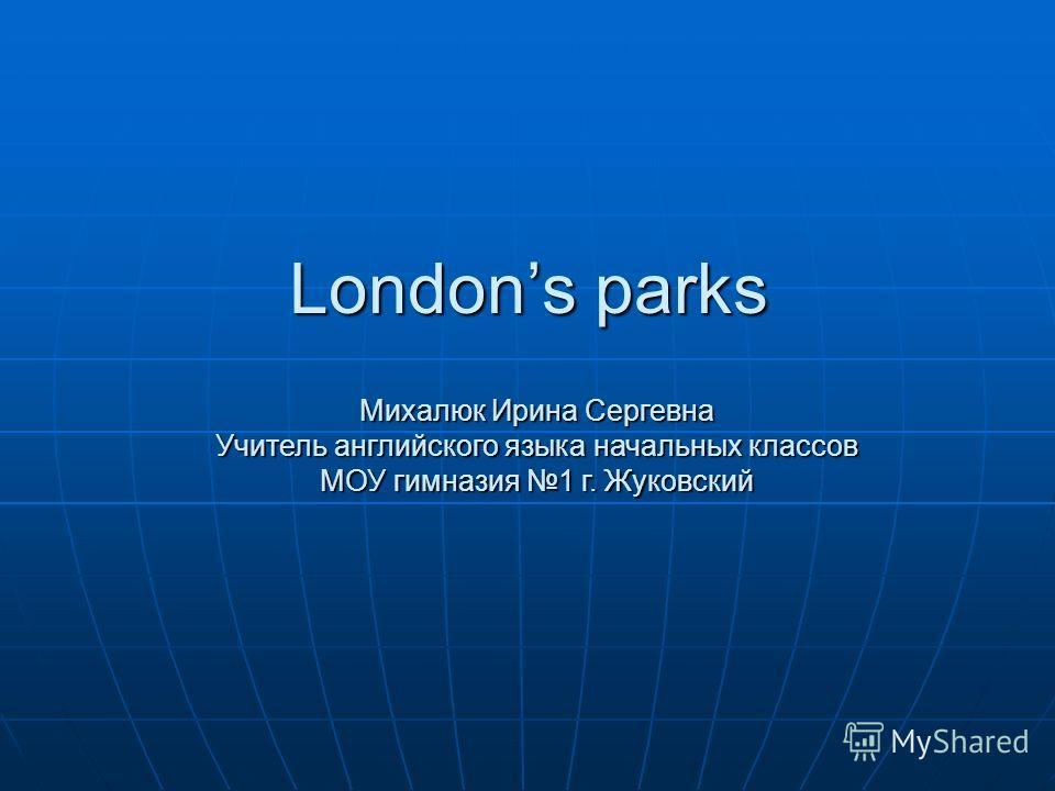 Londons parks Михалюк Ирина Сергевна Учитель английского языка начальных классов МОУ гимназия 1 г. Жуковский