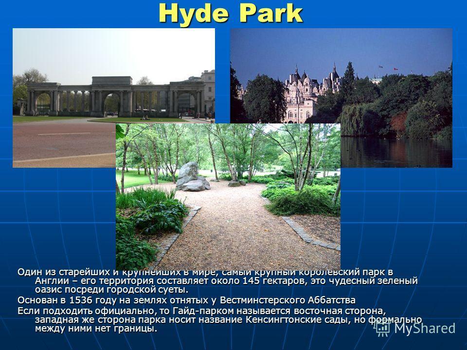 Hyde Park Один из старейших и крупнейших в мире, самый крупный королевский парк в Англии – его территория составляет около 145 гектаров, это чудесный зеленый оазис посреди городской суеты. Основан в 1536 году на землях отнятых у Вестминстерского Абба