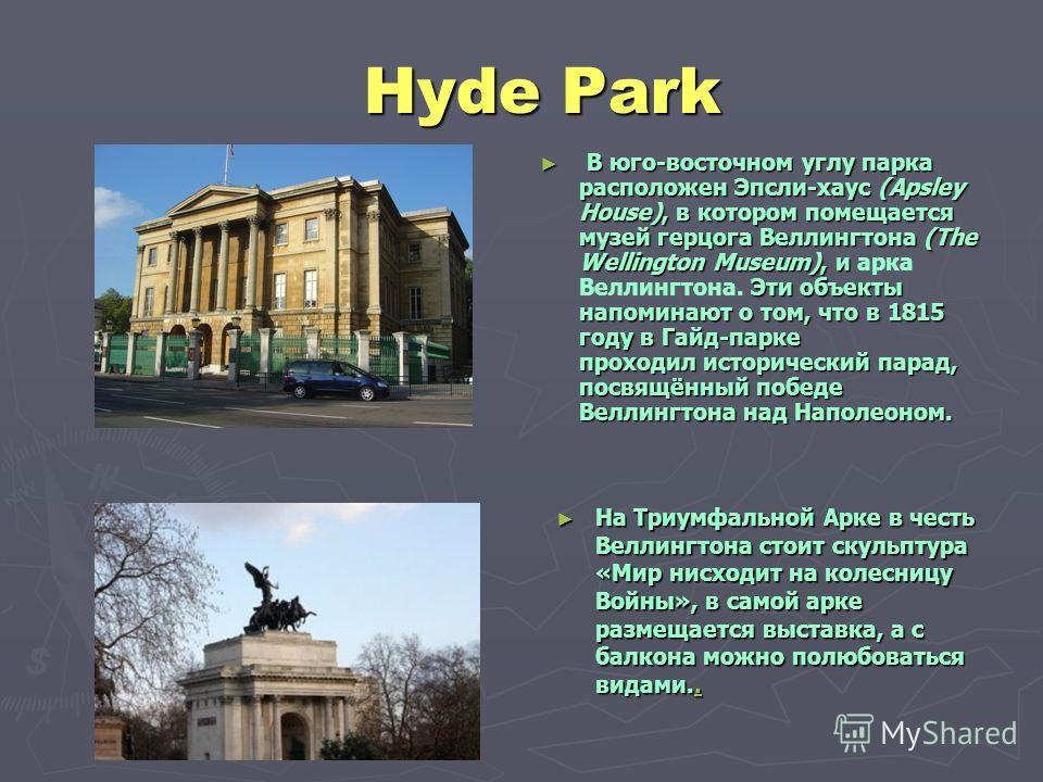 Hyde Park Hyde Park В юго-восточном углу парка расположен Эпсли-хаус (Apsley House), в котором помещается музей герцога Веллингтона (The Wellington Museum), и Эти объекты напоминают о том, что в 1815 году в Гайд-парке проходил исторический парад, пос