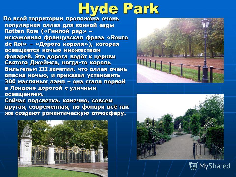 Hyde Park По всей территории проложена очень популярная аллея для конной езды Rotten Row («Гнилой ряд» – искаженная французская фраза «Route de Roi» – «Дорога короля»), которая освещается ночью множеством фонарей. Эта дорога ведёт к церкви Святого Дж