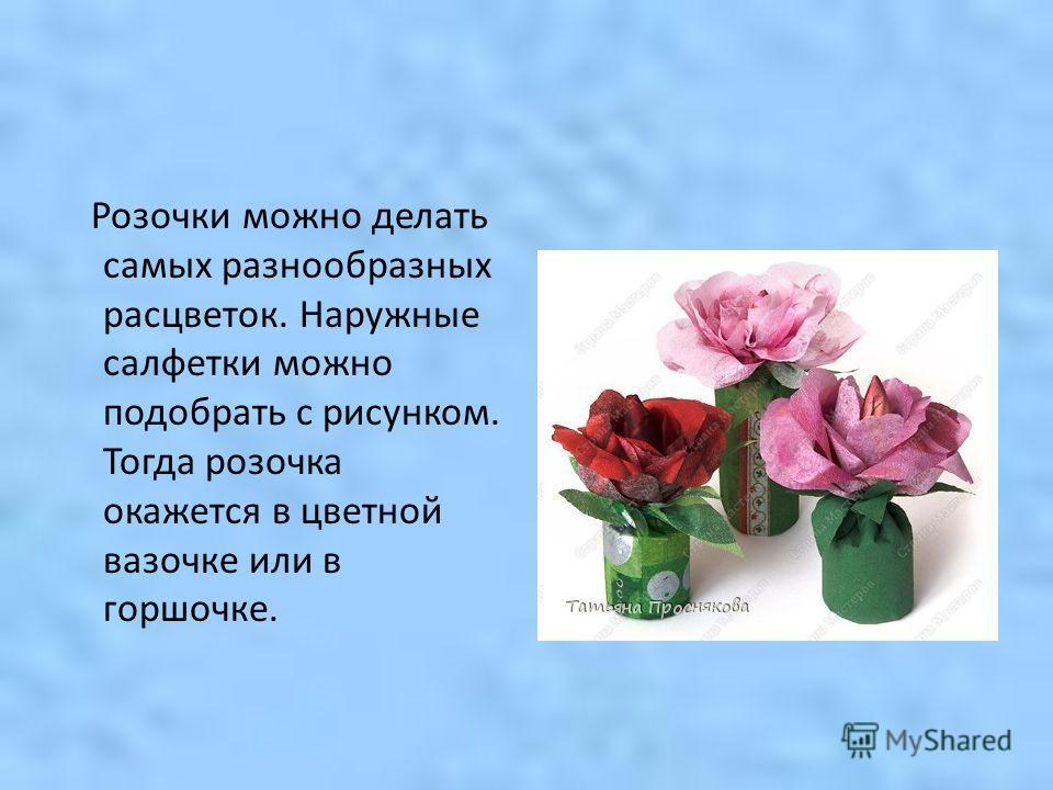 Розочки можно делать самых разнообразных расцветок. Наружные салфетки можно подобрать с рисунком. Тогда розочка окажется в цветной вазочке или в горшочке.