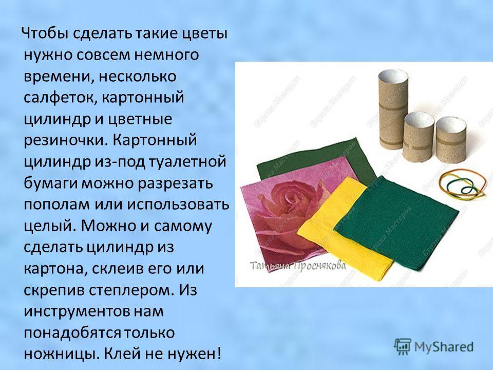 Чтобы сделать такие цветы нужно совсем немного времени, несколько салфеток, картонный цилиндр и цветные резиночки. Картонный цилиндр из-под туалетной бумаги можно разрезать пополам или использовать целый. Можно и самому сделать цилиндр из картона, ск