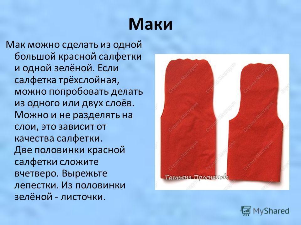 Маки Мак можно сделать из одной большой красной салфетки и одной зелёной. Если салфетка трёхслойная, можно попробовать делать из одного или двух слоёв. Можно и не разделять на слои, это зависит от качества салфетки. Две половинки красной салфетки сло