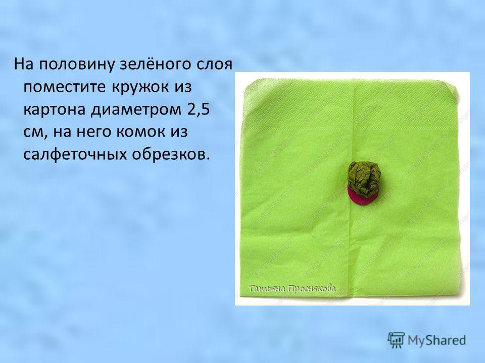 На половину зелёного слоя поместите кружок из картона диаметром 2,5 см, на него комок из салфеточных обрезков.