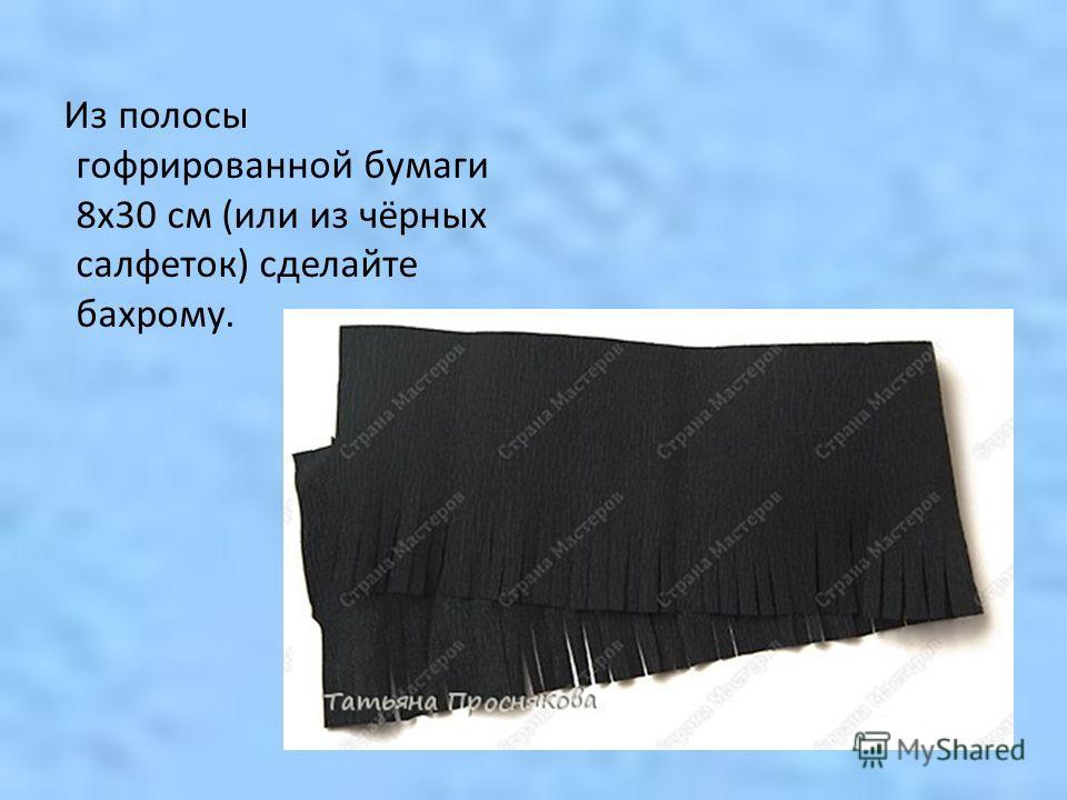 Из полосы гофрированной бумаги 8 х 30 см (или из чёрных салфеток) сделайте бахрому.