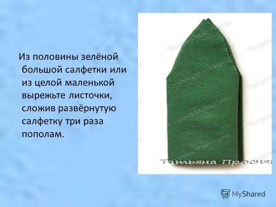 Из половины зелёной большой салфетки или из целой маленькой вырежьте листочки, сложив развёрнутую салфетку три раза пополам.