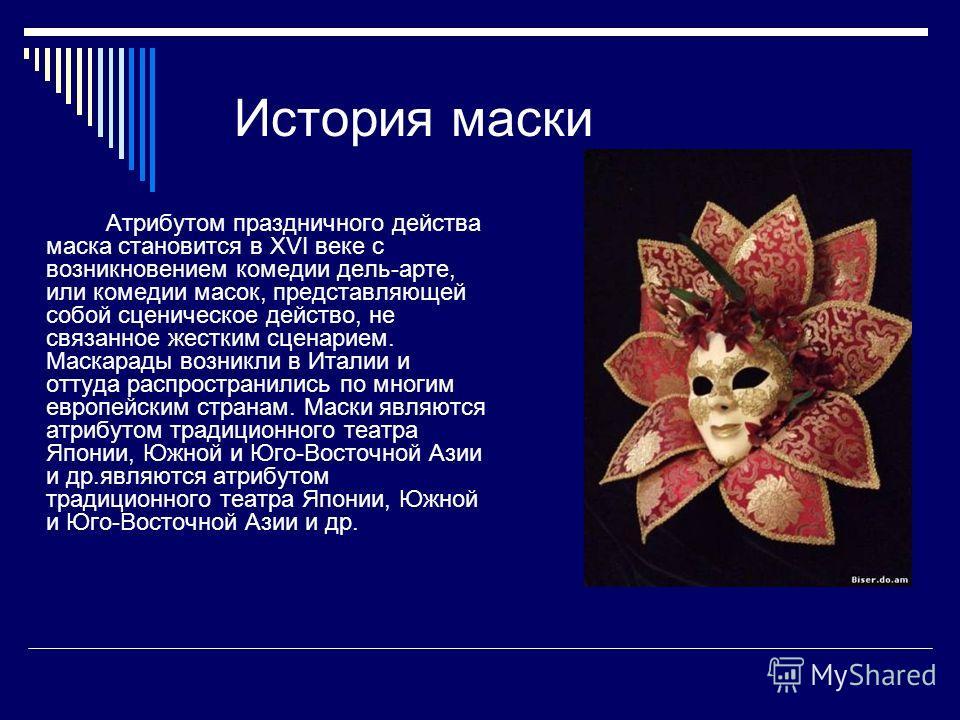 История маски Атрибутом праздничного действа маска становится в XVI веке с возникновением комедии дель-арте, или комедии масок, представляющей собой сценическое действо, не связанное жестким сценарием. Маскарады возникли в Италии и оттуда распростран