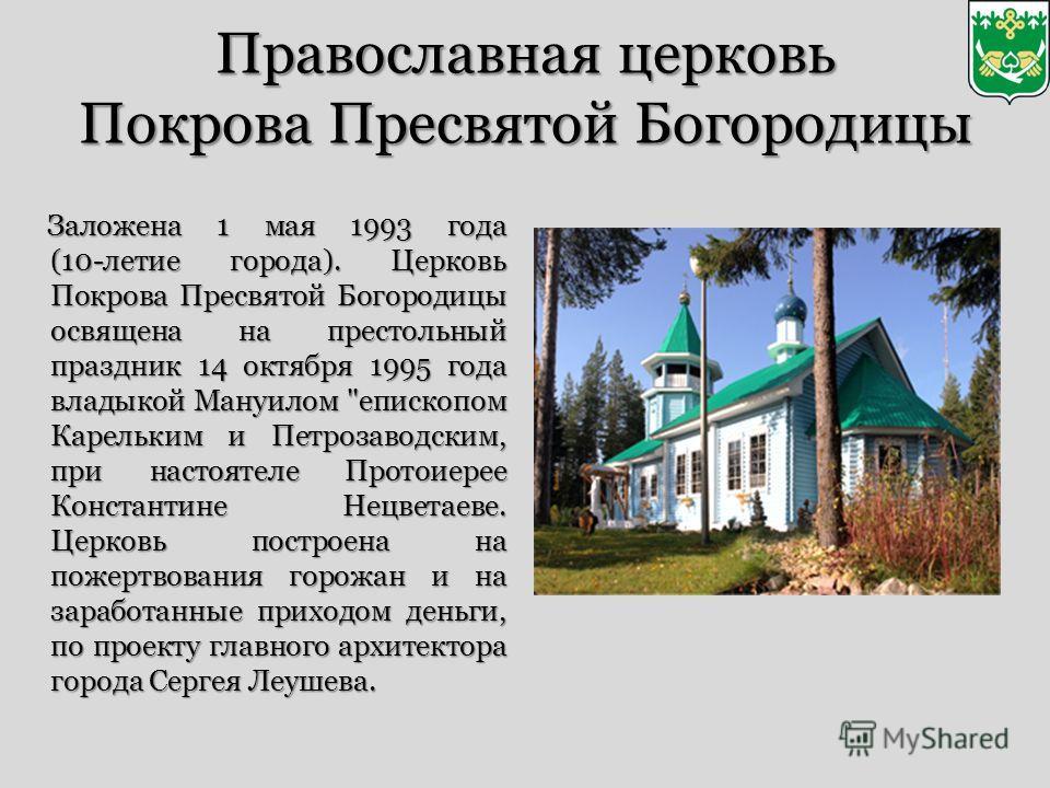 Православная церковь Покрова Пресвятой Богородицы Заложена 1 мая 1993 года (10-летие города). Церковь Покрова Пресвятой Богородицы освящена на престольный праздник 14 октября 1995 года владыкой Мануилом