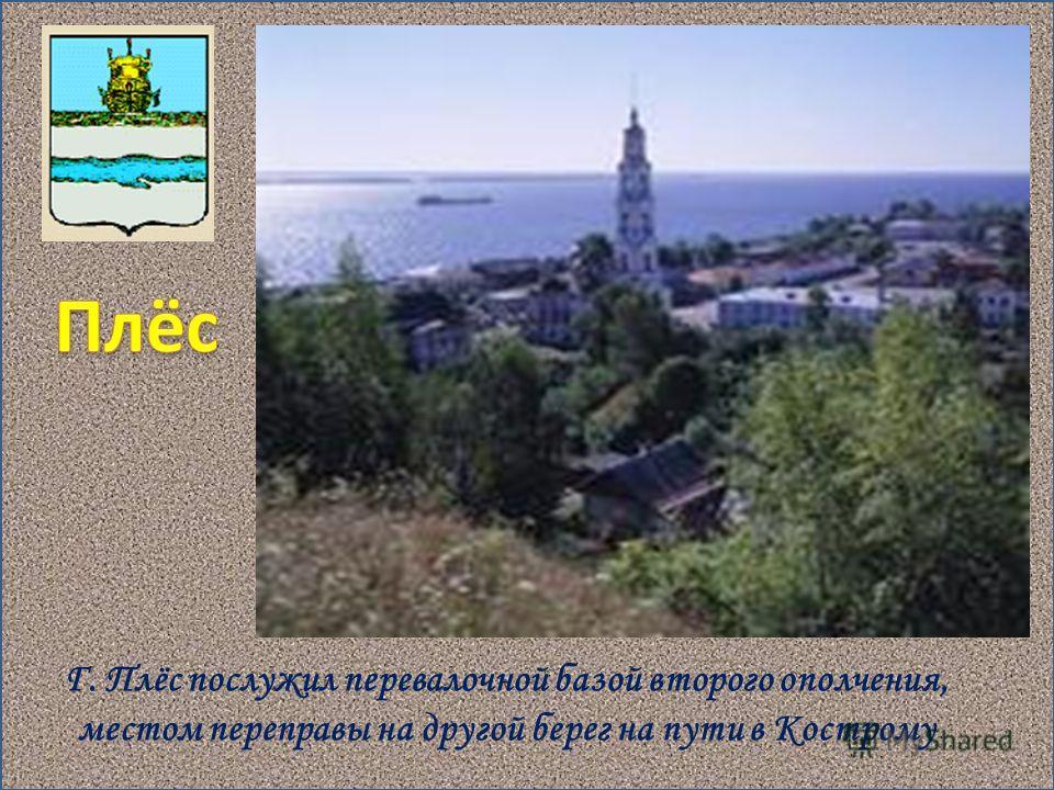 Г. Плёс послужил перевалочной базой второго ополчения, местом переправы на другой берег на пути в Кострому