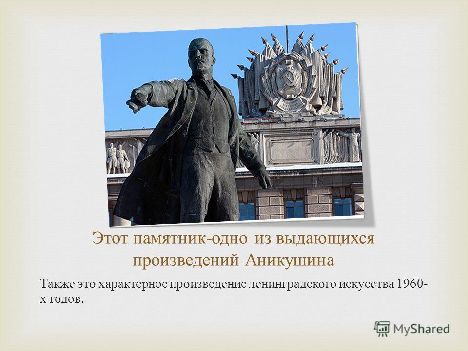 Этот памятник - одно из выдающихся произведений Аникушина Также это характерное произведение ленинградского искусства 1960- х годов.