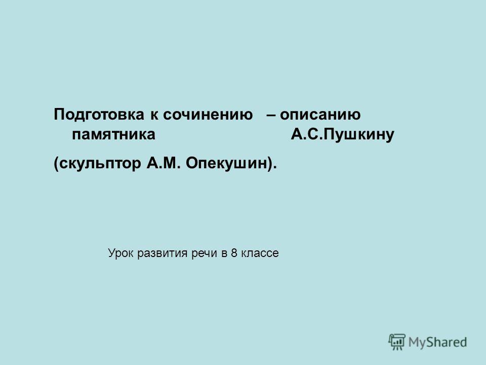 Подготовка к сочинению – описанию памятника А.С.Пушкину (скульптор А.М. Опекушин). Урок развития речи в 8 классе