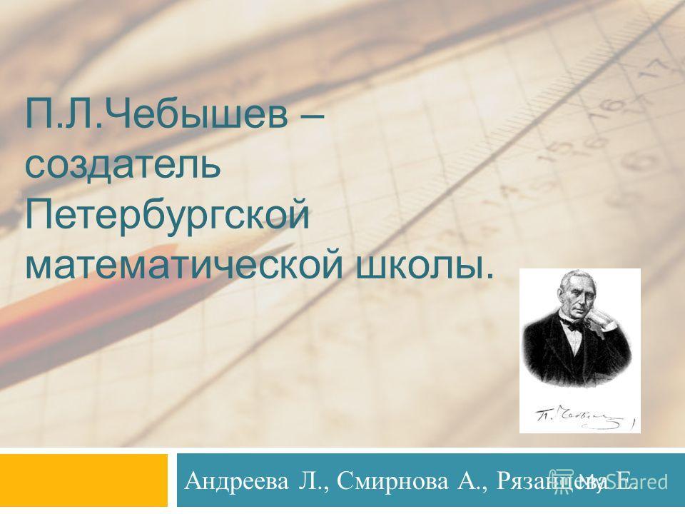 П.Л.Чебышев – создатель Петербургской математической школы. Андреева Л., Смирнова А., Рязанцева Е.